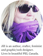 Jill is a crafter, feminist, graphic designer and writer. Lives in PEI, Canada.