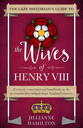 the lazy historian's guide to the wives of henry viii - jillianne hamilton